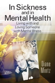 In Sickness and in Mental Health: Living with and Loving Someone with Mental Illness ebook by Diane Mintz