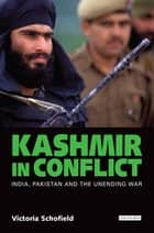 Kashmir in Conflict - India, Pakistan and the Unending War ebook by Victoria Schofield