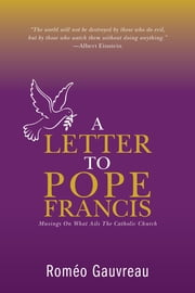 A Letter to Pope Francis: Musings On What Ails The Catholic Church ebook by Gauvreau, Roméo|