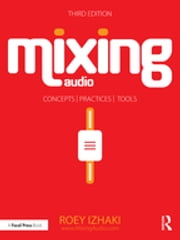 Mixing Audio - Concepts, Practices, and Tools ebook by Roey Izhaki