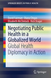 Negotiating Public Health in a Globalized World - Global Health Diplomacy in Action ebook by David Fairman,Diana Chigas,Elizabeth McClintock,Nick Drager