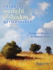 Painting Sunlight and Shadow with Pastels: Essential Techniques for Brilliant Effects ebook by Maggie Price