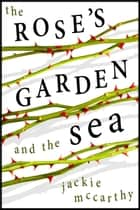 The Rose's Garden and the Sea ebook by Jackie McCarthy
