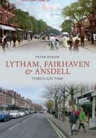 Lytham, Fairhaven & Ansdell Through Time ebook by Peter Byrom