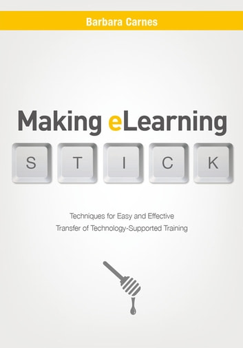 Making E-Learning Stick - Techniques for Easy and Effective Transfer of Technology-Supported Training ebook by Barbara Carnes