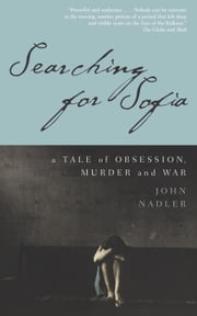 Searching for Sofia - A Tale of Obsession, Murder and War ebook by John Nadler