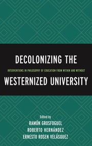 Decolonizing the Westernized University - Interventions in Philosophy of Education from Within and Without ebook by Ramón Grosfoguel, Roberto Hernández, Ernesto Rosen Velásquez,...