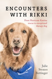 Encounters with Rikki - From Hurricane Katrina Rescue to Exceptional Therapy Dog ebook by Julie Strauss Bettinger