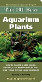 101 Best Aquarium Plants ebook by Sweeny, Mary E.