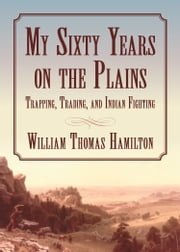 My Sixty Years on the Plains - Trapping, Trading, and Indian Fighting ebook by William T. Hamilton