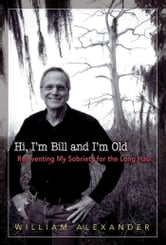 Hi I'm Bill and I'm Old - Reinventing My Sobriety for the Long Haul ebook by William Alexander