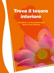 Trova il tesoro interiore - Il Buddhismo e la vita quotidiana ebook by Maestra Seon Daehaeng