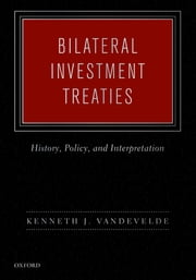 Bilateral Investment Treaties - History, Policy, and Interpretation ebook by Kenneth J. Vandevelde