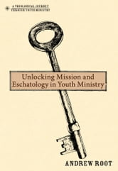 Unlocking Mission and Eschatology in Youth Ministry ebook by Andrew Root