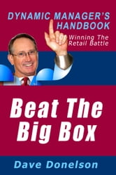Beat The Big Box: The Dynamic Manager's Handbook Of Winning The Retail Battle ebook by Dave Donelson