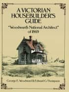 A Victorian Housebuilder's Guide ebook by George E. Woodward,Edward G. Thompson