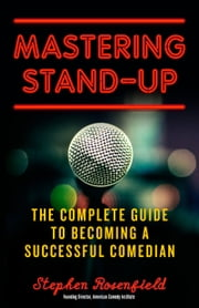 Mastering Stand-Up - The Complete Guide to Becoming a Successful Comedian ebook by Stephen Rosenfield