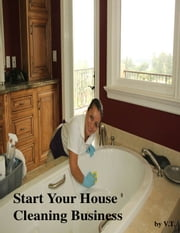 Start Your House Cleaning Business ebook by V.T.