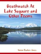 Deathwatch At Lake Saguaro and Other Poems ebook by Simon Bucher-Jones