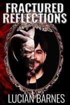 Fractured Reflections ebook by Lucian Barnes