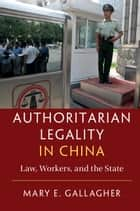 Authoritarian Legality in China - Law, Workers, and the State ebook by Mary E. Gallagher