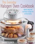The Everyday Halogen Oven Cookbook - Quick, Easy and Nutritious Recipes for All the Family ebook by Sarah Flower