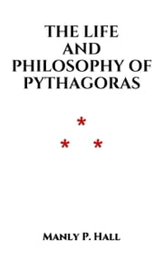The Life and Philosophy of Pythagoras ebook by Manly P. Hall