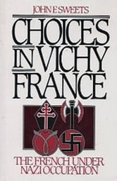 Choices in Vichy France - The French Under Nazi Occupation ebook by John Sweets