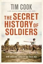 The Secret History of Soldiers - How Canadians Survived the Great War ebook by Tim Cook