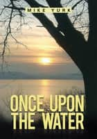 ONCE UPON THE WATER ebook by Mike Yurk