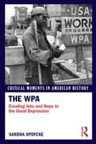 The WPA - Creating Jobs and Hope in the Great Depression ebook by Sandra Opdycke