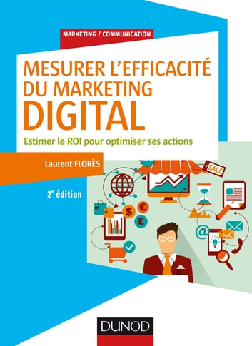 Mesurer l'efficacité du marketing digital - 2e éd. - Estimer le ROI pour optimiser ses actions ebook by Laurent Flores