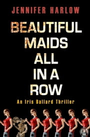 Beautiful Maids All in a Row - An Iris Ballard Thriller ebook by Jennifer Harlow