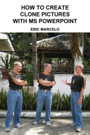 How to Create Clone Pictures with MS PowerPoint ebook by Eric Marcelo