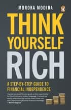 Think Yourself Rich - A step-by-step guide to financial independence ebook by Moroka Modiba
