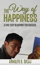 The Way of Happiness: A Five-Step Blueprint for Success ebook by Arnulfo Oxlaj