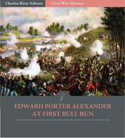General Edward Porter Alexander at First Bull Run: Account of the Battle from His Memoirs (Illustrated Edition) ebook by Edward Porter Alexander