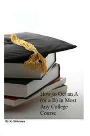 How to Get an A (or a B) in Most Any College Course ebook by Keir Holeman
