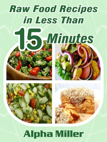 Raw Food Recipes in Less than 15 Minutes ebook by Alpha Miller