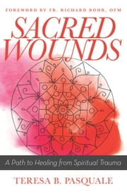 Sacred Wounds - A Path to Healing from Spiritual Trauma ebook by Teresa B. Pasquale