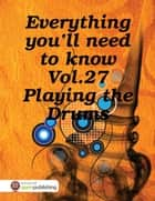 Everything You'll Need to Know Vol.27 Playing the Drums ebook by RC Ellis