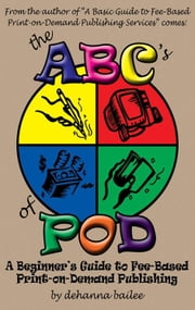 The ABC's of POD: A Beginner's Guide to Fee-Based Print-on-Demand Publishing ebook by Bailee, Dehanna