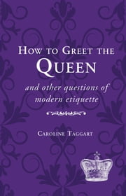 How to Greet the Queen - and Other Questions of Modern Etiquette ebook by Caroline Taggart