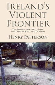 Ireland's Violent Frontier - The Border and Anglo-Irish Relations During the Troubles ebook by H. Patterson