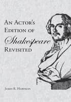 An Actor's Edition of Shakespeare Revisited ebook by James R. Hartman