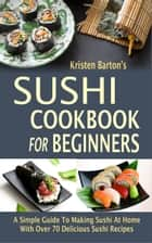 Sushi Cookbook For Beginners - A Simple Guide To Making Sushi At Home With Over 70 Delicious Sushi Recipes ebook by Kristen Barton