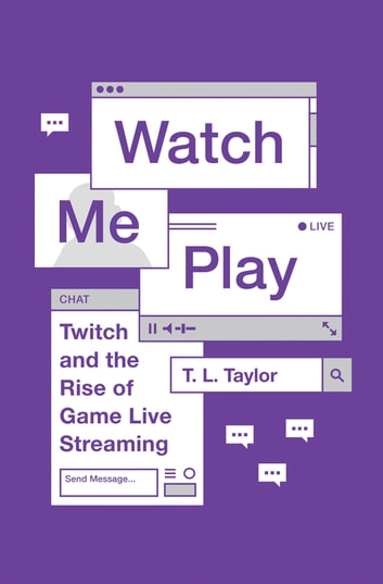 Watch Me Play - Twitch and the Rise of Game Live Streaming ebook by T.L. Taylor