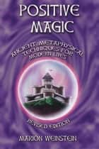 Positive Magic - Ancient Metaphysical Techniques for Modern Lives eBook by Marion Weinstein