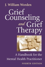 Grief Counseling and Grief Therapy, Fourth Edition - A Handbook for the Mental Health Practitioner ebook by J. William Worden, PhD, ABPP