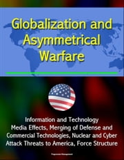 Globalization and Asymmetrical Warfare: Information and Technology, Media Effects, Merging of Defense and Commercial Technologies, Nuclear and Cyber Attack Threats to America, Force Structure ebook by Progressive Management